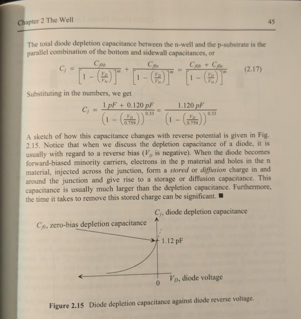 Chapter 2 The Well 45 The total diode depletion capacitance between the n-well and the p-substrate is the parallel combination of the bottom and sidewall capacitances, or (2.17) nt M 2 Substituting in the numbers, we get 1pF + 0.120 pE 1.120 p 0.33 0.33 0.759 0.739 A sketch of how this capacitance changes with reverse potential is given in Fig. 2.15. Notice that when we discuss the depletion capacitance of a diode, it is usually with regard to a reverse bias (V, is negative). When the diode becomes forward-biased minority carriers, electrons in the p material and holes in the n material, injected across the junction, form a stored or diffusion charge in and around the junction and give rise to a storage or diffusion capacitance. This capacitance is usually much larger than the depletion capacitance. Furthermore, the time it takes to remove this stored charge can be significant Ci, diode depletion capacitance ↑ C,o, zero-bias depletion capacitance 1.12pF Vo, diode voltage o Figure 2.15 Diode depletion capacitance against diode reverse voltage.
