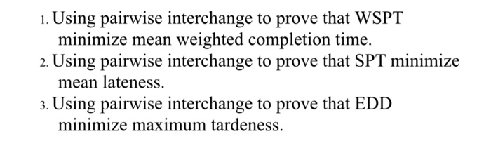1. Using pairwise interchange to prove that WSPT 2. Using pairwise interchange to prove that SPT minimize a. Using pairwise interchange to prove that EDD minimize mean weighted completion time. mean lateness. minimize maximum tardeness.