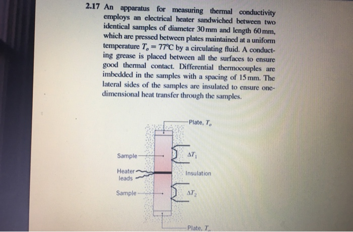 2.17 An apparatus for measuring thermal conductivity employs an electrical heater sandwiched between two identical samples of diameter 30mm and length 60mm, which are pressed between plates maintained at a uniform temperature T-77℃ by a circulating fluid. A conduct- ing grease is placed between all the surfaces to ensure good thermal contact. Differential thermocouples are imbedded in the samples with a spacing of 15 mm. The lateral sides of the samples are insulated to ensure one- dimensional heat transfer through the samples. Plate, To Sample Heater eadsInsulation Sample--+-. AT Plate, T