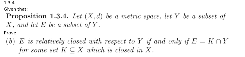 1.3.4 Given that: Proposition 1.3.4. Let (X,d) be a metric space, let Y be a subset of X, and let E be a subset of Y Prove (b) E is relatively closed with respect to Y if and only if E or some set K C X which is closed in X