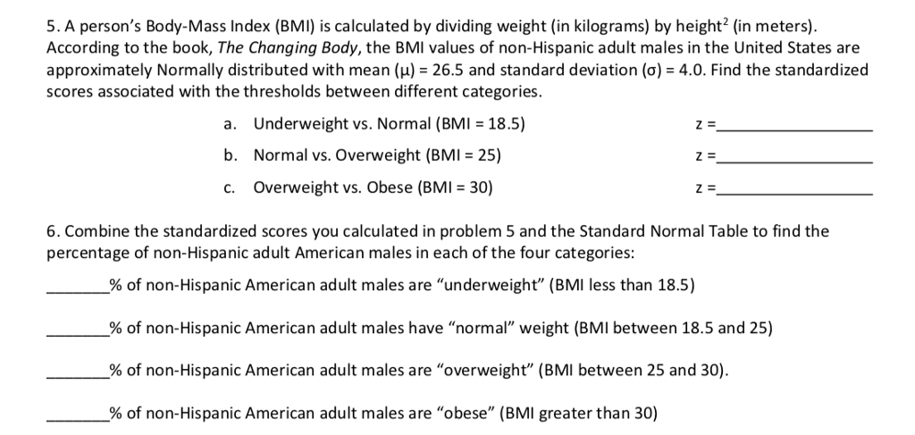 5. A persons Body-Mass Index (BMI) is calculated by dividing weight (in kilograms) by height2 (in meters). According to the book, The Changing Body, the BMI values of non-Hispanic adult males in the United States are approximately Normally distributed with mean (μ) = 26.5 and standard deviation (σ) = 4.0. Find the standardized scores associated with the thresholds between different categories. a. Underweight vs. Normal (BMI 18.5) b. Normal vs. Overweight (BMI 25) c. Overweight vs. Obese (BMI 30) 6. Combine the standardized scores you calculated in problem 5 and the Standard Normal Table to find the percentage of non-Hispanic adult American males in each of the four categories: % of non-Hispanic American adult males are underweight (BMI less than 18.5) % of non-Hispanic American adult males have normal weight (BMI between 18.5 and 25) % of non-Hispanic American adult males are overweight (BMI between 25 and 30). - % of non-Hispanic American adult males are obese (BMI greater than 30)