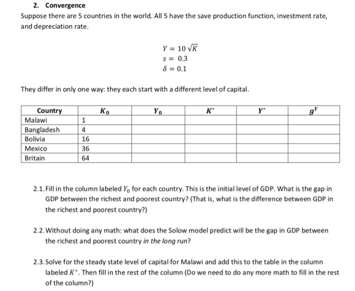 2. Convergence Suppose there are 5 countries in the world. All 5 have the save production function, investment rate, and depreciation rate s0.3 8 0.1 They differ in only one way: they each start with a different level o capital Countr Malawi Bangladesh Bolivia Mexico Britain 4 16 36 64 2.1. Fill in the column labeled Yo for each country. This is the initial level of GDP. What is the gap in GDP between the richest and poorest country? (That is, what is the difference between GDP in the richest and poorest country?) 2.2. Without doing any math: what does the Solow model predict will be the gap in GDP between the richest and poorest country in the long run? 2.3.Solve for the steady state level of capital for Malawi and add this to the table in the column abeled K. Then fill in the rest of the column (Do we need to do any more math to fill in the rest of the column?)