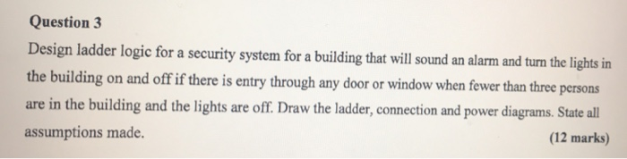 Question 3 Design ladder logic for a security system for a building that will sound an alarm and turn the lights in the building on and off if there is entry through any door or window when fewer than three persons are in the building and the lights are off. Draw the ladder, connection and power diagrams. State all assumptions made. (12 marks)