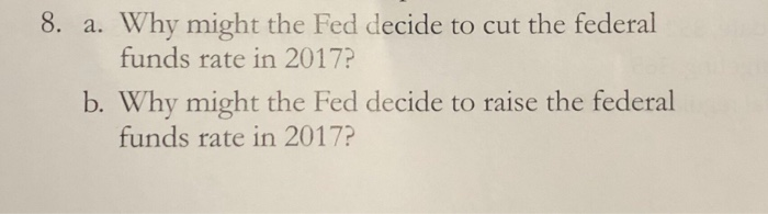 8. a. Why might the Fed decide to cut the federal funds rate in 2017? b. Why might the Fed decide to raise the federal funds rate in 2017?