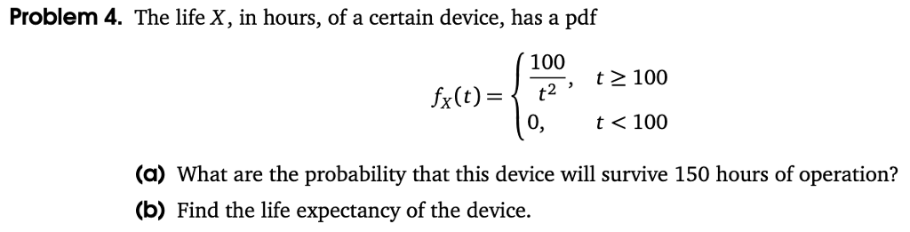 Problem 4. The life X, in hours, of a certain device, has a pdf 100 , t 100 0, t< 100 (a) What are the probability that this device will survive 150 hours of operation? (b) Find the life expectancy of the device.