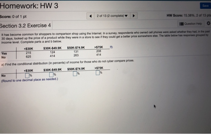 Homework: HW 3 Score: 0 of 1 pt Section 3.2 Exercise 4 Save 2 of 13 (2 complete) HW Score: 15.38%, 2 of 13 pts Question Help It has become common for shoppers to comparison shop using the Internet. In a survey, respondents who 30days, looked up the price of a product while they were in a income level. Complete parts a and b below. owned cell phones were asked whether they had, in the past store to see if they could get a better price somewhere else. The table below has responses grouped by $75K 208 414 $30K-$49.9K $50K-$74.9K Yes No <$30K 215 625 124 414 131 263 a) Find the conditional distribution (in percents) of income for those who do not cyber compare prices $75K $30K$30K-$49.9K $50K-$74.9K Round to one decimal place as needed.)