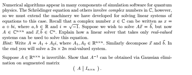 Numerical algorithms appear in many components of simulation software for quantunm physics. The Schrödinger equation and others involve complez numbers in C, however so we must extend the machinery we have developed for solving linear systems of equations to this case. Recall that a complex number z E C can be written as x = a + bi, where a, b є R and-VT. Suppose we wish to solve Ar = b, but now A Cn>< n and 2, b C. Explain how a linear solver that takes only real-valued systems can be used to solve this equation Hint: Write A-A1 + Agi, where Ai, A2 є Rnxn. Similarly decompose z and b. In the end you will solve a 2n x 2n real-valued system. Suppose A Rnxn is invertible. Show that A-1 can be obtained via Gaussian elimi- nation on augmented matrix (시1nxn ).