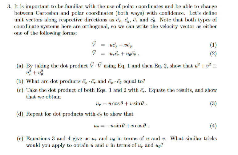 3. It is important to be familiar with the use of polar coordinates and be able to change between Cartesian and polar coordinates (both ways) with confidence. Lets define unit vectors along respective directions as ez, e , er and Co. Note that both types of coordinate systems here are orthogonal, so we can write the velocity vector as either one of the following forms: (a) By taking the dot product V. V using Eq. 1 and then Eq. 2, show that 2 LU (b) what are dot products ez er and Ca: ·Ca equal to? (c) Take the dot product of both Eqs. 1 and 2 with er. Equate the results, and show that we obtain (d) Repeat for dot products with e to show that (e) Equations 3 and 4 give us ur and υθ in terms of u and u. what similar tricks would you apply to obtain u and v in terms of ur and uo?