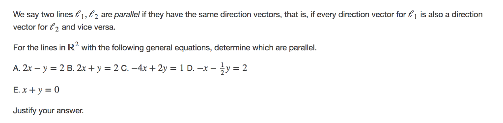 We say two lines 1,22 are parallel if they have the same direction vectors, that is, if every direction vector for 1 is also a direction vector for 2 and vice versa. For the lines in R2 with the following general equations, determine which are parallel. E, x + y = 0 Justify your answer.