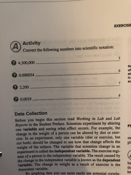 EXERCISE Activity Convert the following numbers into scientific notation: 4,300,000 0.000034 2,200 0.0019 Ni 6 of st in SC Data Collection Before you begin this section read Working in Lab and Lab Reports in the Student Preface. Scientists experiment by altering one variable and seeing what effect occurs. For example, the change in the weight of a person can be altered by diet or exer- cise. In an experiment, only one variable (diet or exercise, but sa not both) should be changed to see how that change affects the pl weight of the subject. The variable that scientists change in an experiment is called the independent variable. The exercise regi- men of a person is the independent variable. The result caused by the change in the independent variable is known as the dependent variable. The change in weight as a result of exercise is the dependent variable. be thi he By graphing data you can more easily see potential correla-