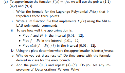 c) To approximate the function f()-Vr, we will use the points (1,1 (4,2) and (9,3). i. Write the formula for the Lagrange Polynomial P2(x) that in- terpolates these three points. i. Write a m function file that implements P2(x) using the MAT- LAB polynomial commands iii. To see how well the approximation is Plot f and P2 in the interval [0.0 12. 12. . Plot f -P2 in the interval [0.0 Plot abs((f - P2)./f) in the interval [0.01, 12 iv. Using the plots determine where the approximation is better/worse. v. Why do you get these results? Do they agree with the formula derived in class for the error bound? vi. Add the point (0,0) and repeat (a)-(c). Do you see any im- provement? Deterioration? Where? Why