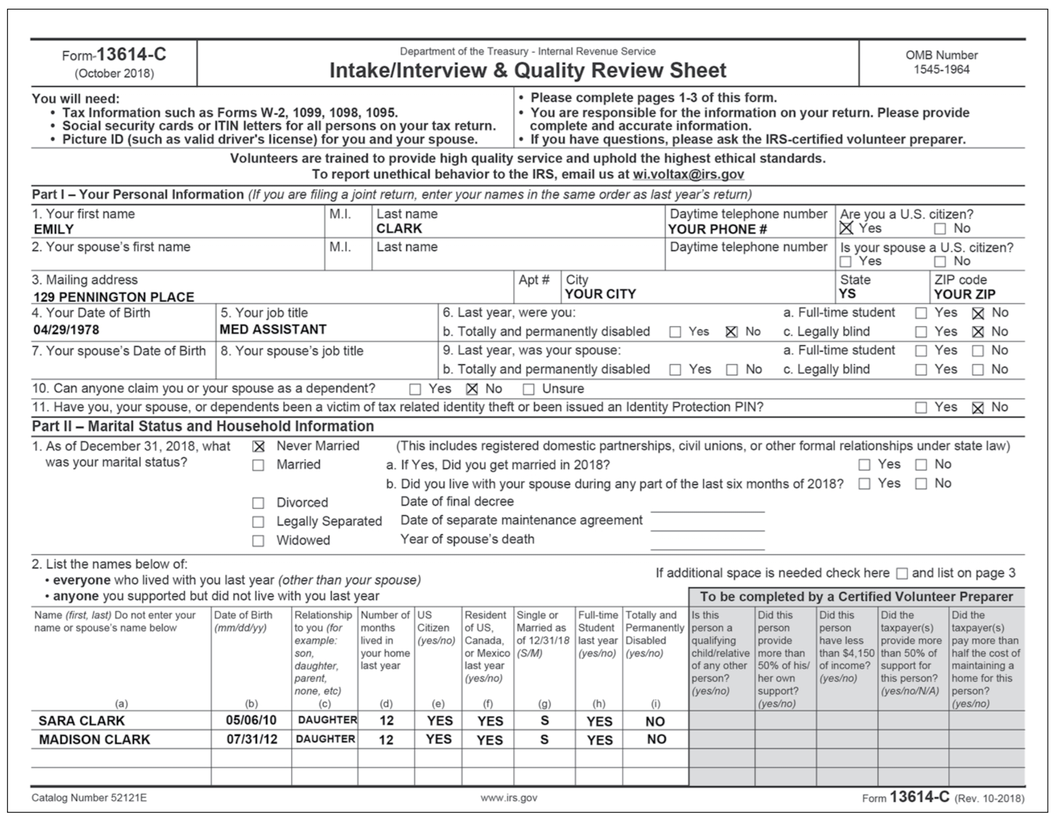 Form-13614-C Department of the Treasury -Internal Revenue Service Intake/Interview & Quality Review Sheet OMB Number 1545-1964 (October 2018) Please complete pages 1-3 of this form You are responsible for the information on your return. Please provide complete and accurate information If you have questions, please ask the IRS-certified volunteer preparen You will need: Tax Information such as Forms W-2, 1099, 1098, 1095 Social security cards or ITIN letters for all persons on your tax return Picture ID (such as valid drivers license) for you and your spouse Volunteers are trained to provide high quality service and uphold the highest ethical standards To report unethical behavior to the IRS, email us at  Part I - Your Personal Information (If you are filing a joint return, enter your names in the same order as last years return) 1. Your first name EMILY 2. Your spouses first name M.I. Last name Daytime telephone number Are you a U.S. citizen? YOUR PHONE # CLARK M.I. Last name Daytime telephone number Is your spouse a U.S. citizen? 3. Mailing address 129 PENNINGTON PLACE 4. Your Date of Birth 04/29/1978 7. Your spouses Date of Birth 8. Your spouses job title State YOUR CITY YOUR ZIP a. Full-time student Yes No 6. Last year, were you: b. Totally and permanently disabled Yes No c. Legally blind 9. Last year, was your spouse: b. Totally and permanently disabled Yes No c. Legally blind 5. Your job title MED ASSISTANT a. Full-time student □ Yes □ No 10. Can anyone claim you or your spouse as a dependent? Yes 凶No Unsure 11. Have you, your spouse, or dependents been a victim of tax related identity theft or been issued an Identity Protection PIN? Part II-Marital Status and Household Information 1. As of December 31, 2018, what X Never Married (This includes registered domestic partnerships, civil unions, or other formal relationships under state law) was your marital status? Married a. If Yes, Did you get married in 2018? b. Did you live with your spouse during any part of the last six months of 2018 YesNo Date of final decree Date of separate maintenance agreement Year of spouses death vorced □ Legally Separated □ Widowed 2. List the names below of everyone who lived with you last year (other than your spouse) anyone you supported but did not live with you last year If additional space is needed check hereand list on page 3 To be completed by a Certified Volunteer Preparer Name (first, last) Do not enter your Date of Birth Relationship Number of US name or spouses name below Resident Single or Full-time Totally and Is this Did this Did this Did the mm/ddlyy) toyou (for months Citizen of US, Married as Student Permanently person a personperson taxpayer(s) taxpayer(s) example: lived in (yes/no) Canada, of 12/31/18 last year Disabled qualifying provide have less provide more pay more than son daughter, last year parent, none, eto) your home or Mexico (S/M) last year (yes/no) (yesno) | (yes/no) child/relative | more than of any other 50% of his/ | of income? | support for person? her own (yes/no) this person? (yes/no)support? | than $4,150 | than 50% of | half the cost of l maintaining a home for this yes/no/N/A) person? (yes/no) SARA CLARK MADISON CLARK 05/06/10 DAUGHTER12 07131/12 DAUGHTER12 YES YES YES YES YES YES Catalog Number 52121E www.irs.gov Form 13614-C (Rev. 10-2018)