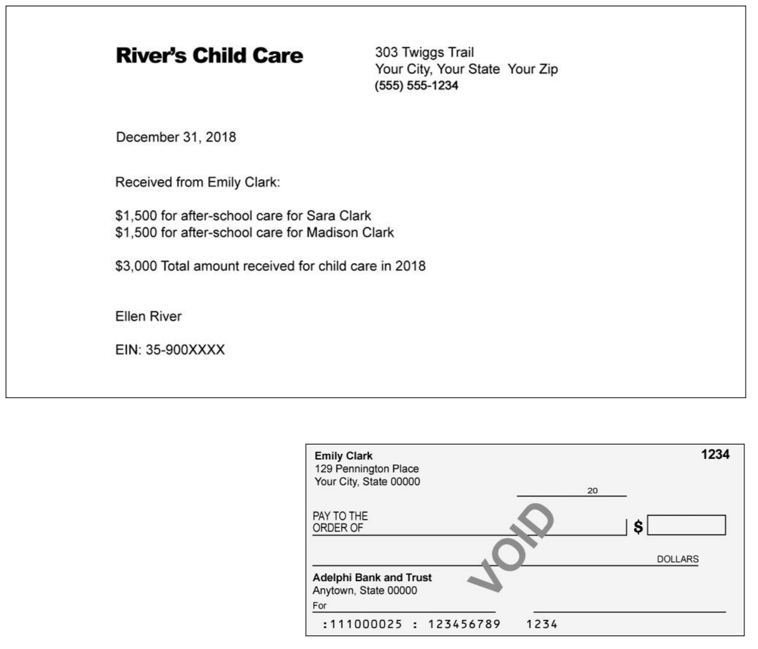 303 Twiggs Trail Your City, Your State Your Zip (555) 555-1234 Rivers Child Care December 31, 201 Received from Emily Clark $1,500 for after-school care for Sara Clark $1,500 for after-school care for Madison Clark $3,000 Total amount received for child care in 2018 Ellen River EIN: 35-900XXXX 1234 Emily Clark 129 Pennington Place Your City, State 00000 20 PAY TO THE ORDER OF DOLLARS Adelphi Bank and Trust Anytown, State 00000 For : 111000025 123456789 1234