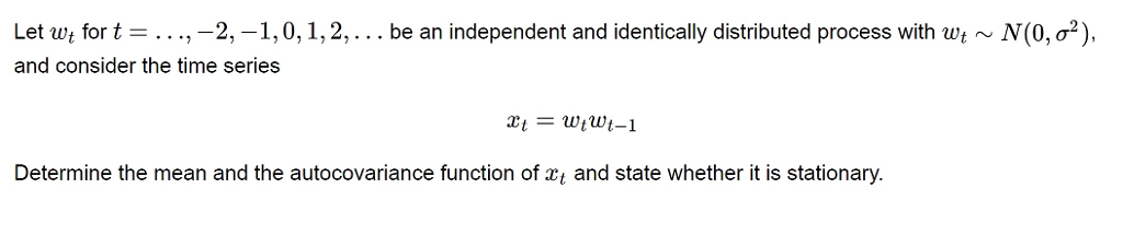 Let wt for t = . . .,-2,-1, 0, 1, 2, . . . be an independent and identically distributed process with wt ~ M0, σ2). and consider the time series Determine the mean and the autocovariance function of xt and state whether it is stationary