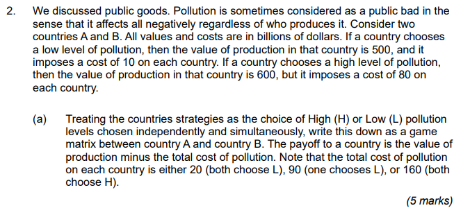 2. We discussed public goods. Pollution is sometimes considered as a public bad in the sense that it affects all negatively regardless of who produces it. Consider two countries A and B. All values and costs are in billions of dollars. If a country chooses a low level of pollution, then the value of production in that country is 500, and it imposes a cost of 10 on each country. If a country chooses a high level of pollution then the value of production in that country is 600, but it imposes a cost of 80 on each country 9 0 (a) Treating the countries strategies as the choice of High (H) or Low (L) pollution levels chosen independently and simultaneously, write this down as a game matrix between country A and country B. The payoff to a country is the value of production minus the total cost of pollution. Note that the total cost of pollution on each country is either 20 (both choose L), 90 (one chooses L), or 160 (both choose H) (5 marks)
