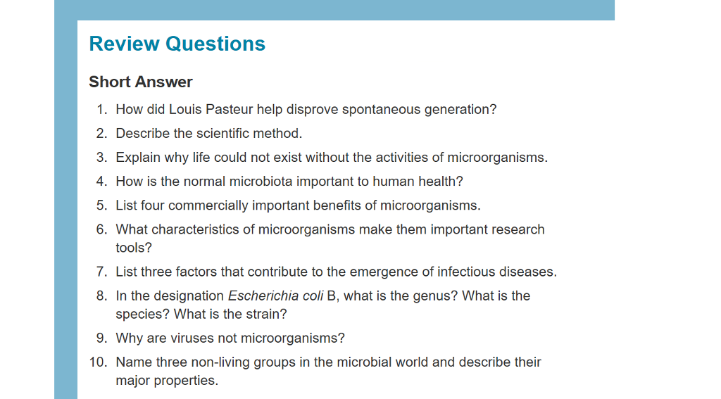 Review Questions Short Answer 1. How did Louis Pasteur help disprove spontaneous generation? 2. Describe the scientific method. . Explain why life could not exist without the activities of microorganisms. 4. How is the normal microbiota important to human health? 5. List four commercially important benefits of microorganisms. 6. What characteristics of microorganisms make them important research tools? 7. List three factors that contribute to the emergence of infectious diseases. 8. In the designation Escherichia coli B, what is the genus? What is the species? What is the strain? 9. Why are viruses not microorganisms? 10. Name three non-living groups in the microbial world and describe their major properties.
