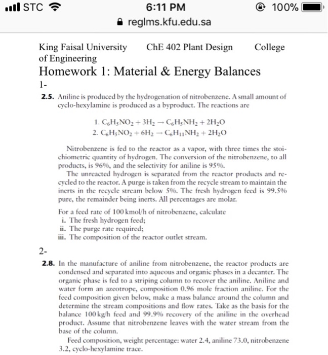 6:11 PM ④ 100% a reglms.kfu.edu.sa King Faisal University ChE 402 Plant Design College of Engineering Homework 1: Material & Energy Balances 1- 2.5. Aniline is produced by the hydrogenation of nitrobenzene. A small amount of cyclo-hexylamine is produced as a byproduct. The reactions are Nitrobenzene is fed to the reactor as a vapor, with three times the stoi chiometric quantity of hydrogen. The conversion of the nitrobenzene, to all products, is 96%, and the selectivity for aniline is 95%. The unreacted hydrogen is separated from the reactor products and re- cycled to the reactor. A purge is taken from the recycle stream to maintain the inerts in the recycle stream below 5%. The fresh hydrogen feed is 99.5% pure, the remainder being inerts. All percentages are molar. For a feed rate of 100 kmol/h of nitrobenzene, calculate i. The fresh hydrogen feed ii. The purge rate required; I The composition of the reactor outlet stream. 2- 2.8. In the manufacture of aniline from nitrobenzene, the reactor products are condensed and separated into aqueous and organic phases in a decanter. The organic phase is fed to a striping column to recover the aniline. Aniline and water form an azeotrope, composition 0.96 mole fraction aniline. For the feed composition given below, make a mass balance around the column and determine the stream compositions and flow rates. Take as the basis for the balance 100 kg/h feed and 99.9% recovery of the aniline in the overhead product. Assume that nitrobenzene leaves with the water stream from the base of the column Feed composition, weight percentage: water 2.4, aniline 73.0, nitrobenzene 3.2, cyclo-hexylamine trace