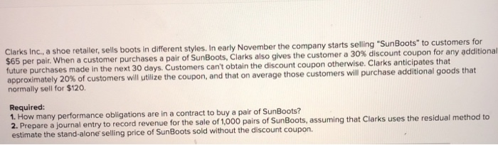 ailer, sells boots in different styles. In early November the company starts selling SunBoots to customers for $65 per pair. When a customer purchases a pair of SunBoots, Clarks future purchases made in the next 30 days. Customers cant obtain the discount coupon otherwise. Clarks anticipates that approximately 20% of customers will utilize the coupon, and that on average those customers will purchase normally sell for $120. also give s the customer a 30% discount coupon for any additional additional goods that Required: 1. How many performance obligations are in a contract to buy a pair of SunBoots? 2. Prepare a journal entry to record revenue estimate the stand-alone selling price of SunBoots sold without the discount coupon. for the sale of 1,000 pairs of SunBoots, assuming that Clarks uses the residual method to