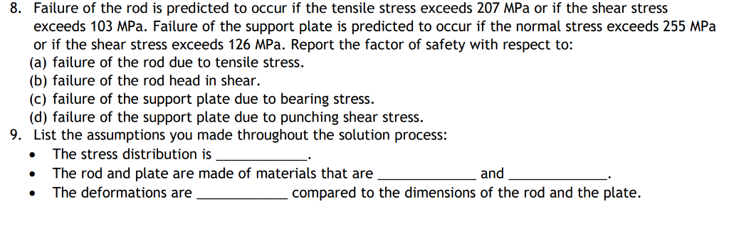 8. Failure of the rod is predicted to occur if the tensile stress exceeds 207 MPa or if the shear stress exceeds 103 MPa. Failure of the support plate is predicted to occur if the normal stress exceeds 255 MPa or if the shear stress exceeds 126 MPa. Report the factor of safety with respect to: (a) failure of the rod due to tensile stress. (b) failure of the rod head in shear. (c) failure of the support plate due to bearing stress. (d) failure of the support plate due to punching shear stress. List the assumptions you made throughout the solution process: 9. The stress distribution is . The rod and plate are made of materials that are . The deformations and re_compared to the dimensions of the rod and the plate.