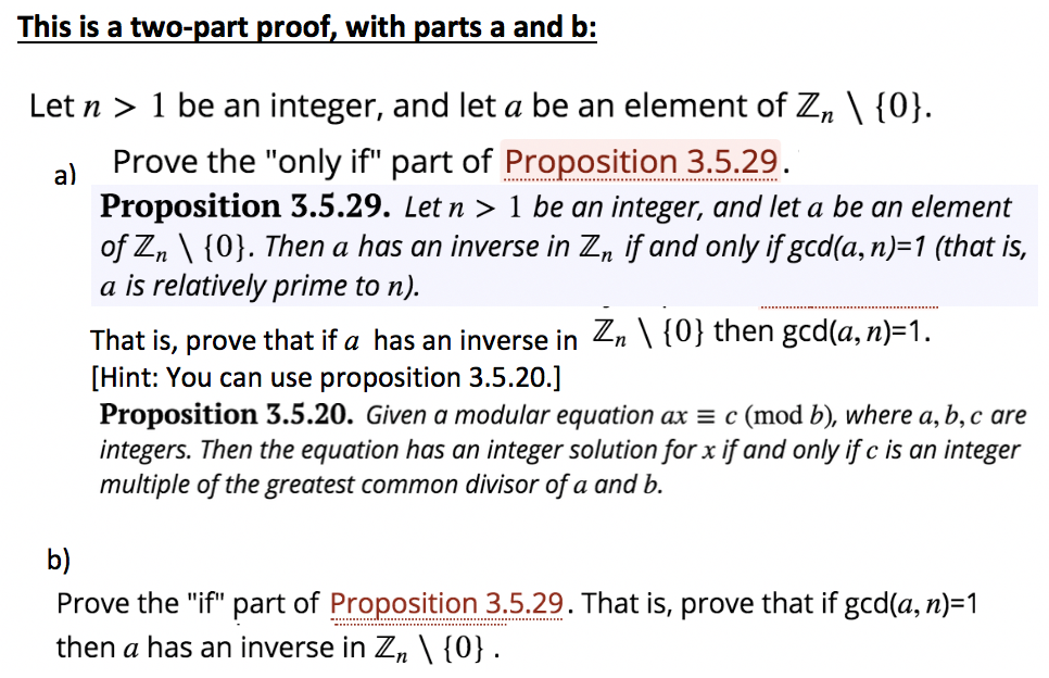 This is a two-part proof, with parts a and b: Let n > 1 be an integer, and let a be an element of Zn 10] a) Prove the only if part of Proposition 3.5.29 Proposition 3.5.29. Letn > 1 be an integer, and let a be an element of Zn \[0]. Then a has an inverse in Zn if and only ifgcd(a, n)-1 (that is, a is relatively prime to n). That is, prove that if a has an inverse in Zn、〈0} then gcd(a, n)-1. [Hint: You can use proposition 3.5.20.] Proposition 3.5.20. Given a modular equation ax c (mod b), where a, b,c are integers. Then the equation has an integer solution for x if and only if c is an integer multiple of the greatest common divisor of a and b b) Prove the if part of Proposition 3.5.29. That is, prove that if gcd(a, n)-1 then a has an inverse in Zn \ {0}