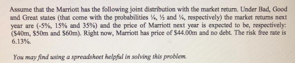 Assume that the Marriott has the following joint distribution with the market return. Under Bad, Good and Great states (that come with the probabilities , /2 and 4, respectively) the market returns next year are (-5%, 15% and 35%) and the price of Marriott next year is expected to be, respectively: (S40m, $50m and S60m). Right now, Marriott has price of $44.00m and no debt. The risk free rate is 6.1 3%. You may find using a spreadsheet helpful in solving this problem.