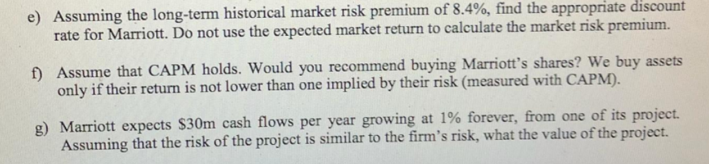 Assuming the long-term historical market risk premium of 8.4%, find the appropriate discount rate for Marriott. Do not use the expected market return to calculate the market risk premium. e) fD Assume that CAPM holds. Would you recommend buying Marriots shares? We buy assets only if their return is not lower than one implied by their risk (measured with C APM). g) Marriott expects $30m cash flows per year growing at 1% forever, from one of its project. Assuming that the risk of the project is similar to the firms risk, what the value of the project.