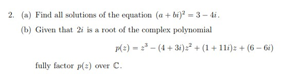 2. (a) Find all solutions of the equation (a bi)23-4i (b) Given that 2i is a root of the complex polynomial p(a)- (43i))(6 6i) fully factor p(z) over C