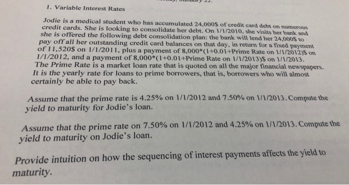 1. Variable Interest Rates Jodie is a medical student who has accumulated 24,000$ of credit card debt on numerous she is offered the following debt consolidation plan: the bank will lend her 24,000s to 1/1/2012, and a payment of 8,000*(1+0.01+Prime Rate on 1/1/2013)S on 1/1/2013. It is the yearly rate for loans to prime borrowers, that is, borrowers who will almost credit cards. She is looking to consolidate her debt. On 1 /1/2010, she visits her bank and pay offall her outstanding credit card balances on that day, in return for a fixed payment of 11,520$ on 1/1/2011, plus a payment of 8,000*(1+0.01+Prime Rate on 1/1/2012)5 on The Prime Rate is a market loan rate that is quoted on all the major financial newspapers. certainly be able to pay back. Assume that the prime rate is 4.25% on 1/1/2012 and 7.50% on 1/1/2013. Compute the yield to maturity for Jodies loan. Assume that the prime rate on 7.50% on 1/1/2012 and 4.25% on 1/1/2013. Compute the yield to maturity on Jodies loan. Provide intuition on how the sequencing of interest payments affects the yield to maturity