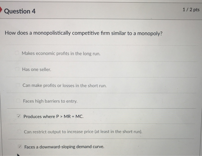 Question 4 1/2 pts How does a monopolistically competitive firm similar to a monopoly? Makes economic profits in the long run. Has one seller. Can make profits or losses in the short run. Faces high barriers to entry. Produces where P > MR = MC. Can restrict output to increase price (at least in the short run). Faces a downward-sloping demand curve.
