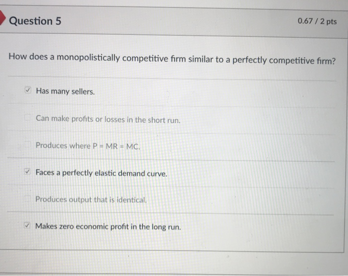 Question 5 0.67/2 pts How does a monopolistically competitive firm similar to a perfectly competitive firm? Has many sellers. Can make profits or losses in the short run. Produces where P-MR-MC. Faces a perfectly elastic demand curve Produces output that is identical. Makes zero economic profit in the long run.