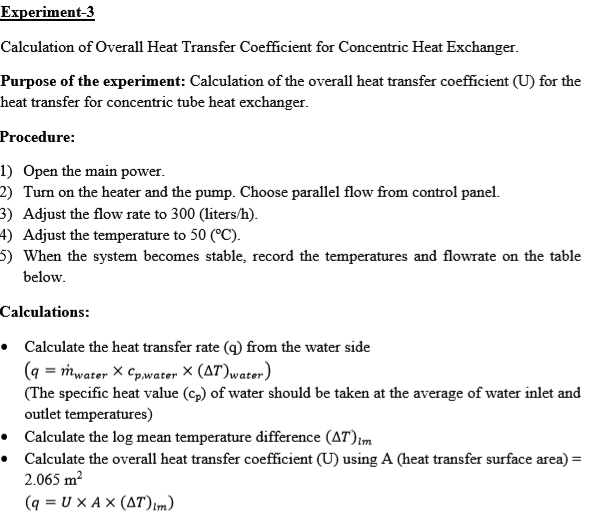 Experiment-3 Calculation of Overall Heat Transfer Coefficient for Concentric Heat Exchanger Purpose of the experiment: Calculation of the overall heat transfer coefficient (U) for the heat transfer for concentric tube heat exchanger Procedure: 1) Open the main power 2) Turn on the heater and the pump. Choose parallel flow from control panel. 3) Adjust the flow rate to 300 (liters/h) 4) Adjust the temperature to 50 (°C) 5) When the system becomes stable, record the temperatures and flowrate on the table below Calculations * Calculate the heat transfer rate (q) from the water side (q-mwater X CP.water X (Δ7)wate.) (The specific heat value (cp) of water should be taken at the average of water inlet and outlet temperatures) Calculate the log mean temperature difference (AT * Calculate the overall heat transfer coefficient (U) using A (heat transfer surface area) 2.065 m2
