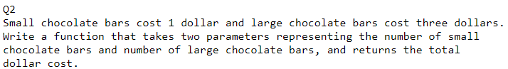 02 Small chocolate bars cost 1 dollar and large chocolate bars cost three dollars. Write a function that takes two parameters representing the number of small chocolate bars and number of large chocolate bars, and returns the total ollar cost.