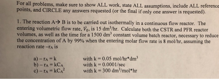 For all problems, make sure to show ALL work, state ALL assumptions, include ALL reference points, and CIRCLE any answers requested (or the final if only one answer is requested). 1. The reaction A→ B is to be carried out isothermally in a continuous flow reactor. The entering volumetric flow rate, Vo, is 15 dm/hr. Calculate both the CSTR and PFR reactor volumes, as well as the time for a 1500 dm3 constant volume batch reactor, necessary to reduce the concentration of A by 99% when the entering molar flow rate is 8 mol/hr, assuming the reaction rate-rA is with k-0.05 mol/hr* dm with k- 0.0001/sec with k- 300 dm2/mol hr a) -rA-k