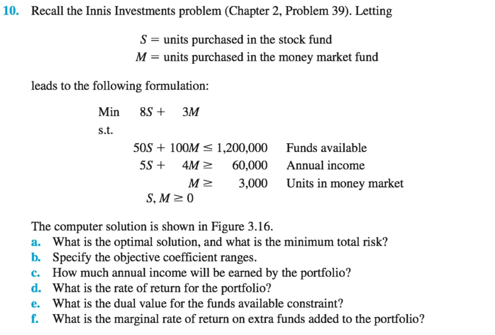 10. Recall the Innis Investments problem (Chapter 2, Problem 39). Letting S units purchased in the stock fund M-units purchased in the money market fund leads to the following formulation: Min 8S+ 3M s.t. 50S 100M s 1,200,000 Funds available 5S + 4M 60,000 Annual income 3,000 M Units in money market S, Mz0 The computer solution is shown in Figure 3.16 a. What is the optimal solution, and what is the minimum total risk? b. Specify the objective coefficient ranges. c. How much annual income will be earned by the portfolio? d. What is the rate of return for the portfolio? e. What is the dual value for the funds available constraint? f. What is the marginal rate of return on extra funds added to the portfolio?