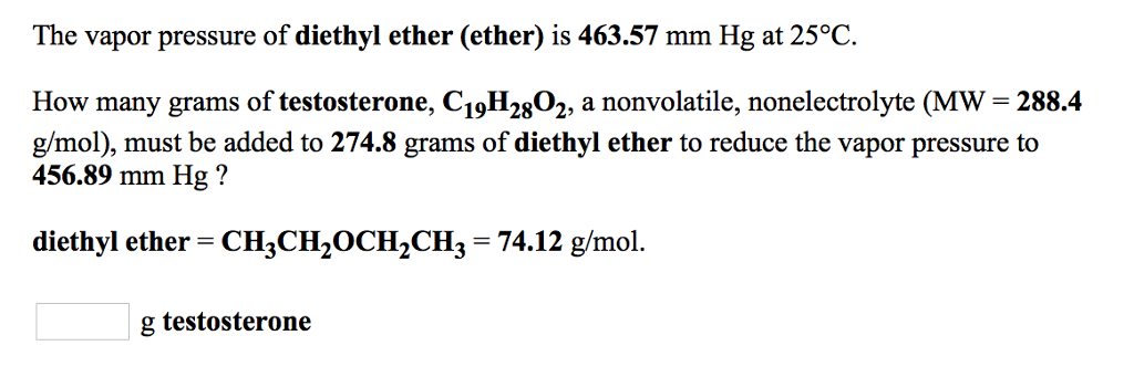 The vapor pressure of diethyl ether (ether) is 463.57 mm Hg at 25°C How many grams of testosterone, C19H2802, a nonvolatile, nonelectrolyte (MW- 288.4 g/mol), must be added to 274.8 grams of diethyl ether to reduce the vapor pressure to 456.89 mm Hg? diethyl ether CH3CH20CH2CH3 74.12 g/mol. g testosterone