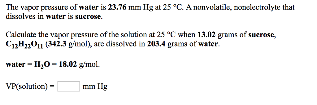 The vapor pressure of water is 23.76 mm Hg at 25 °C. A nonvolatile, nonelectrolyte that dissolves in water is sucrose. Calculate the vapor pressure of the solution at 25 °C when 13.02 grams of sucrose, C12H22011 (342.3 g/mol), are dissolved in 203.4 grams of water. water H20 18.02 /mol. VP(solution)- mm Hg