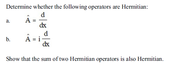 Determine whether the following operators are Hermitian: dx dx Show that the sum of two Hermitian operators is also Hermitian.
