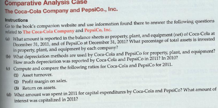 Comparative Analysis Case The Coca-Cola Company and PepsiCo., Inc. Instructions Go to the books companion website and use information found there to answer the following questions related to The Coca-Cola Company and PepsiCo, Inc. a) What amount is reported in the balance sheets as property, plant, and equipment (net) of Coca-Cola at December 31, 2011, and of PepsiCo at December 31, 2011? What percentage of total assets is invested in property, plant, and equipment by each company? (b) What depreciation methods are used by Coca-Cola and PepsiCo for property, plant, and equipment? How much depreciation was reported by Coca-Cola and PepsiCo in 2011? In 2010? o Compute and compare the following ratios for Coca-Cola and PepsiCo for 2011. (1) Asset turnover. (2) Profit margin on sales. (3) Return on assets. (d) What amount was spent in 2011 for capital expenditures by Coca-Cola and Peps(Co? What amount of interest was capitalized in 2011?