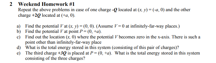 2 weekend Homework #1 Repeat the above problems in case of one charge -Q located at (x, y) - (-a, 0 and the other charge +20 located at (ta, 0) Find the potential V at (x. У)-(0, 0). (Assume V-0 at infinitely-far-way places.) Find the potential V at point P= (0,ta) Find out the location (x, 0) where the potential Vbecomes zero in the x-axis. There is such a point other than infinitely-far-way place a) b) d) What is the total energy stored in this system (consisting of this pair of charges)? e The third charge +30 is placed at P-(0, +a). What is the total energy stored in this system consisting of the three charges?