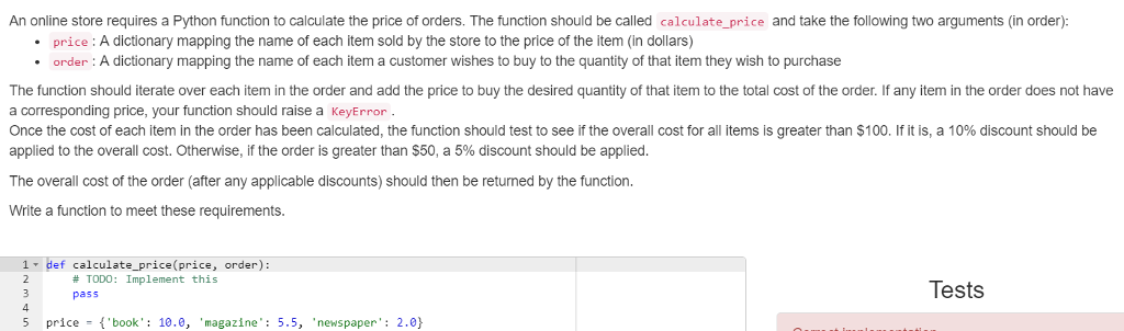 An online store requires a Python function to calculate the price of orders. The function should be called calculate_price and take the following two arguments (in order): price: A dictionary mapping the name of each item sold by the store to the price of the item (in dollars) .order A dictionary mapping the name of each item a customer wishes to buy to the quantity of that item they wish to purchase The function should iterate over each item in the order and add the price to buy the desired quantity of that item to the total cost of the order. If any item in the order does not have a corresponding price, your function should raise a KeyError Once the cost of each item in the order has been calculated, the function should test to see if the overall cost for all items is greater than $100, if it is, a 10% discount should be applied to the overall cost. Otherwise, if the order is greater than $50, a 5% discount should be applied The overall cost of the order (after any applicable discounts) should then be returned by the function. Write a function to meet these requirements 1 def calculate_price(price, order): # TODO: Implement this pass Tests 5 price book 10.0, magazine: 5.5, newspaper: 2.0