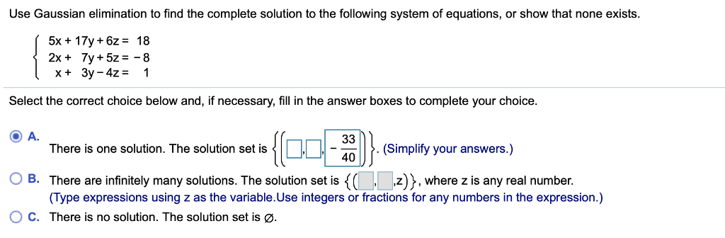 Use Gaussian elimination to find the complete solution to the following system of equations, or show that none exists. 5x+ 17y+6z- 18 x+ 3y-42-1 Select the correct choice below and, if necessary, fill in the answer boxes to complete your choice. O) A. O B. There are infinitely many solutions. The solution set is {( Z)}, where z is any real number. O C. There is no solution. The solution set is ø. 1111-a There is one solution. The solution set is There is one solution. The solution set is-(Simplify your answers.) (Simplify (Type expressions using z as the variable.Use integers or fractions for any numbers in the expression.)