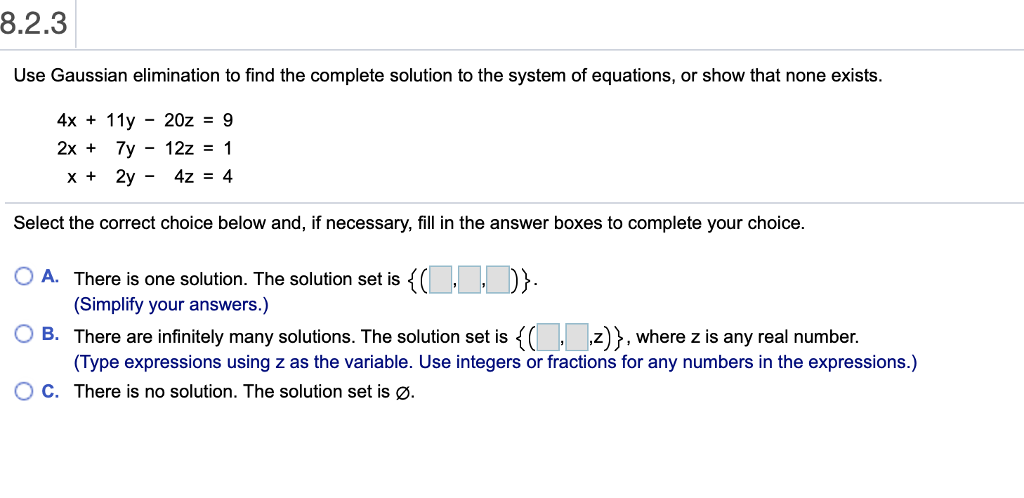 8.2.3 Use Gaussian elimination to find the complete solution to the system of equations, or show that none exists. 4x + 11y-20z-9 x+ 2y - 4z - 4 Select the correct choice below and, if necessary, fill in the answer boxes to complete your choice. OA. There is one solution. The solution set is () OB. There are infinitely many solutions. The solution set is here z is any real number. ° C. There is no solution. The solution set is ø (Simplify your answers.) Type expressions using z as the variable. Use integers or fractions for any numbers in the expressions.)