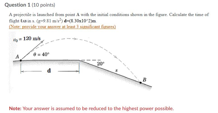 Question 1 (10 points) A projectile is launched from point A with the initial conditions shown in the figure. Calculate the time of flight tAB in s. (g-9.81 m/s2) d-(8.30x10 2)m Note: provide your answer at least 3 significant figures) vo 120 m/s 0 40° 20° Note: Your answer is assumed to be reduced to the highest power possible.