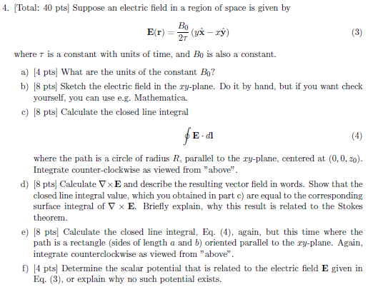 4. Total: 40 pts Suppose an electric field in a region of space is given by where T is a constant with units of time, and Bo is also a constant a) [4 pts] What are the units of the constant Bo? b) [8 pts] Sketch the electric field in the ry-plane. Do it by hand, but if you want check yourself, you can use e.g. Mathematica. c) 8 pts Calculate the closed line integral E dl where the path is a circle of radius R, parallel to the ry-plane, centered at (0,0, 20) Integrate counter-clockwise as viewed from above d) 8 pts Calculate Vx E and describe the resulting vector field in words. Show that the closed line integral value, which you obtained in part c) are equal to the corresponding surface integral of V x E. Briefly explain, why this result is related to the Stokes theorem e) [8 pts Calculate the closed line integral, Eq. (4), again, but this time where the path is a rectangle (sides of length a and b) oriented parallel to the ry-plane. Again, integrate counterclockwise as viewed from above f4 pts Determine the scalar potential that is related to the electric field E given in Eq. (3), or explain why no such potential exists.