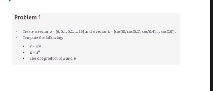 Problem1 Create a vector a-Io, 0.1, 0.2, Compute the following: .c alb 10] and a vector b # [cos(0), cos(0.2), cos(0A), cos(20)]. The dot product of a andb