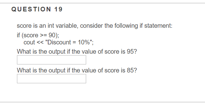 QUESTION 19 score is an int variable, consider the following if statement: if (score 90); cout << Discount = 10%; What is the output if the value of score is 95? What is the output if the value of score is 85?
