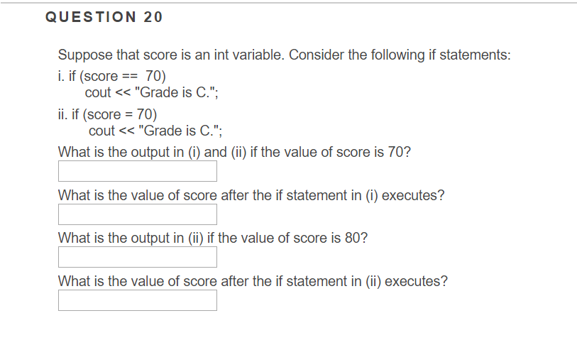QUESTION 20 Suppose that score is an int variable. Consider the following if statements: i. if (score 70) cout <<Grade is C.; ii. if (score70) cout << Grade is C.. What is the output in (1) and (i) if the value of score is 70? What is the value of score after the if statement in (i) executes? What is the output in (ii) if the value of score is 80? What is the value of score after the if statement in (i) executes?