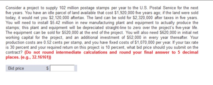 Consider a project to supply 102 million postage stamps per year to the U.S. Postal Service for the next five years. You have an idle parcel of land available that cost $1,920,000 five years ago; if the land were sold today, it would net you $2,120,000 aftertax. The land can be sold for $2,320,000 ter taxes in five years You will need to install $5.42 million in new manufacturing plant and equipment to actually produce the stamps; this plant and equipment will be depreciated straight-line to zero over the projects five-year life The equipment can be sold for $520,000 at the end of the project. You will also need $620,000 in initial net working capital for the project, and an additional investment of $52,000 in every year thereafter. Your production costs are 0.52 cents per stamp, and you have fixed costs of $1,070,000 per year. If your tax rate is 30 percent and your required return on this project is 10 percent, what bid price should you submit on the contract? (Do not round intermediate calculations and round your final answer to 5 decimal places. (e.g., 32.16161)) Bid price