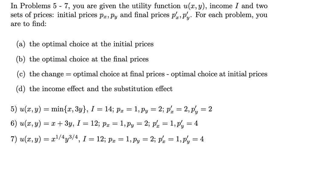 In Problems 5 - 7, you are given the utility function u(x, y), income I and two sets of prices: initial prices px,py and final prices p,%-For each problem, you are to find: (a) the optimal choice at the initial prices (b) the optimal choice at the final prices (c) the change- optimal choice at final prices - optimal choice at initial prices (d) the income effect and the substitution effect 5) u(x, y)-min(x, 3y), 1-14, p.-1, p,-2. p,-2, p,-2