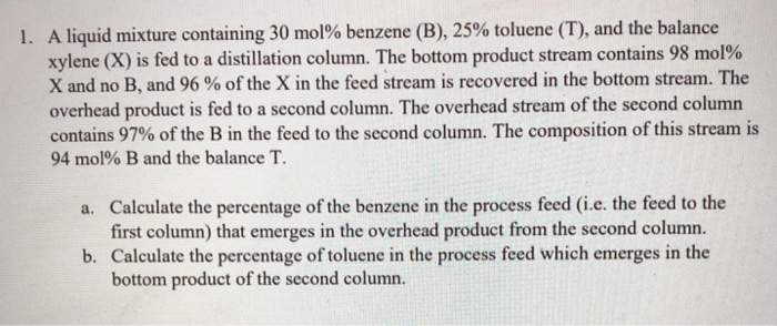 A liquid mixture containing 30 mol% benzene (B), 25% toluene (T), and the balance xylene (X) is fed to a distillation column.